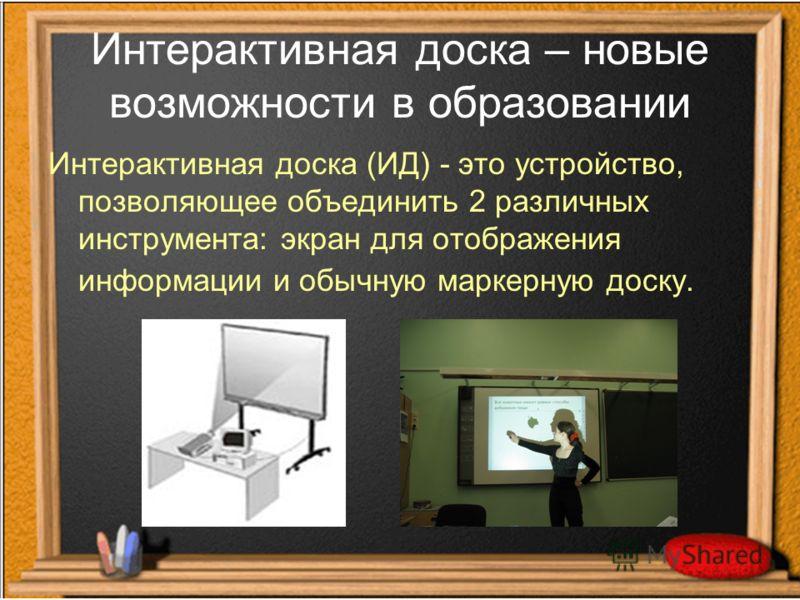 Интерактивная доска – новые возможности в образовании Интерактивная доска (ИД) - это устройство, позволяющее объединить 2 различных инструмента: экран для отображения информации и обычную маркерную доску.