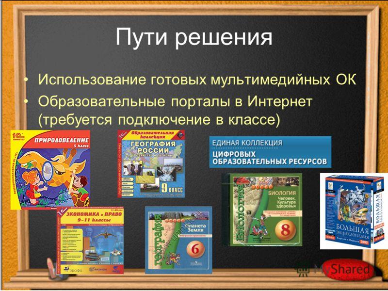 Пути решения Использование готовых мультимедийных ОК Образовательные порталы в Интернет (требуется подключение в классе)