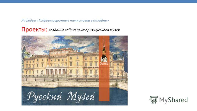 Кафедра «Информационные технологии в дизайне» Проекты: создание сайта лектория Русского музея