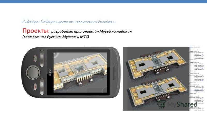 Кафедра «Информационные технологии в дизайне» Проекты: разработка приложений «Музей на ладони» (совместно с Русским Музеем и МТС)