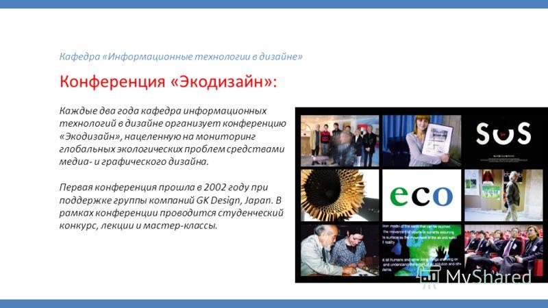 Кафедра «Информационные технологии в дизайне» Конференция «Экодизайн»: Каждые два года кафедра информационных технологий в дизайне организует конференцию «Экодизайн», нацеленную на мониторинг глобальных экологических проблем средствами медиа- и графи