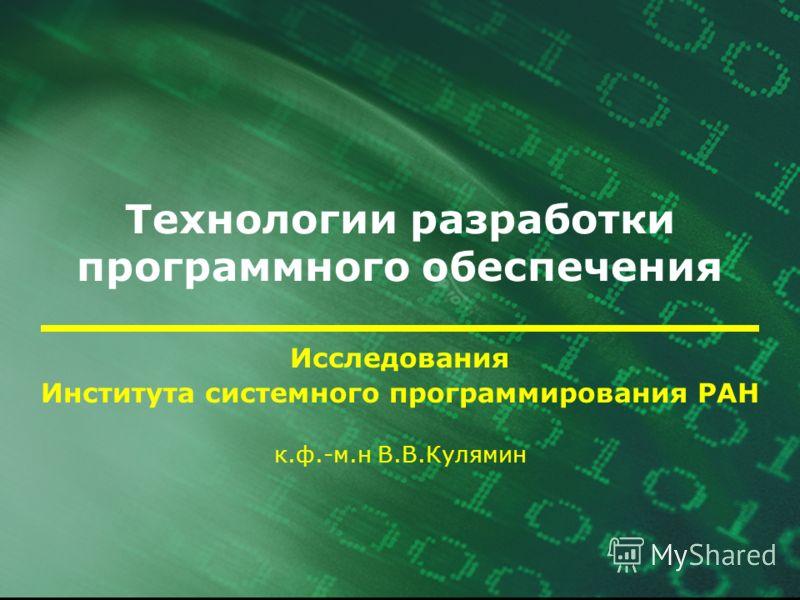 Технологии разработки программного обеспечения Исследования Института системного программирования РАН к.ф.-м.н В.В.Кулямин