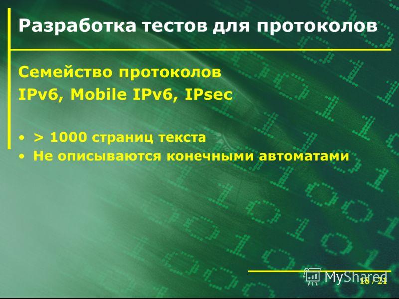 18 / 21 Разработка тестов для протоколов Семейство протоколов IPv6, Mobile IPv6, IPsec > 1000 страниц текста Не описываются конечными автоматами