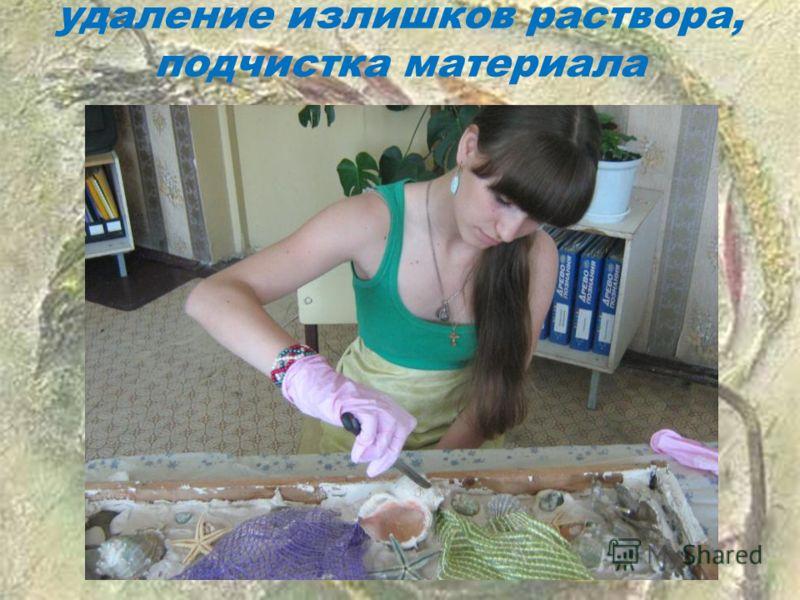 удаление излишков раствора, подчистка материала
