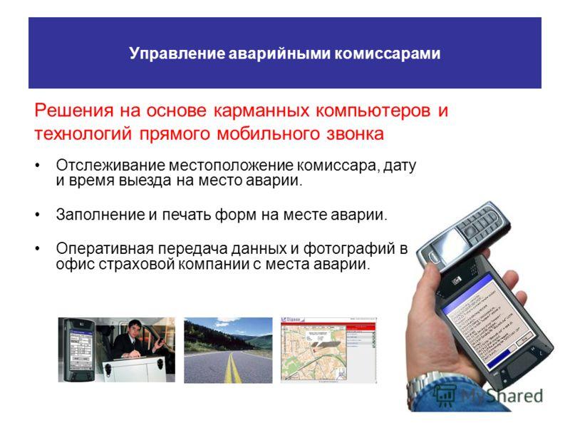 Управление аварийными комиссарами Решения на основе карманных компьютеров и технологий прямого мобильного звонка Отслеживание местоположение комиссара, дату и время выезда на место аварии. Заполнение и печать форм на месте аварии. Оперативная передач