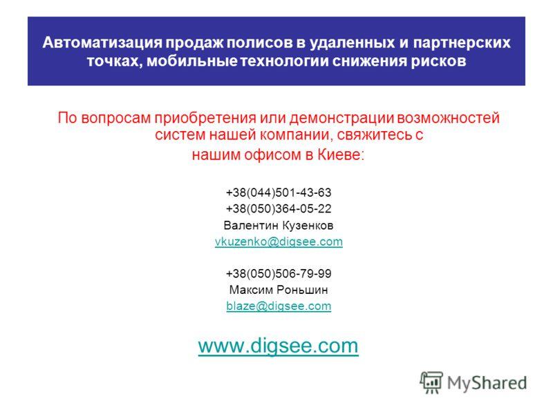 Автоматизация продаж полисов в удаленных и партнерских точках, мобильные технологии снижения рисков По вопросам приобретения или демонстрации возможностей систем нашей компании, свяжитесь с нашим офисом в Киеве: +38(044)501-43-63 +38(050)364-05-22 Ва