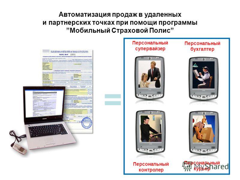 Автоматизация продаж в удаленных и партнерских точках при помощи программыМобильный Страховой Полис = Персональный супервайзер Персональный бухгалтер Персональный контролер Персональный курьер