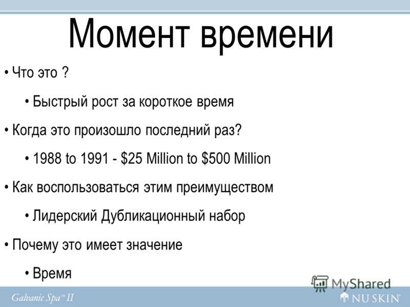 Момент времени Что это ? Быстрый рост за короткое время Когда это произошло последний раз? 1988 to 1991 - $25 Million to $500 Million Как воспользоваться этим преимуществом Лидерский Дубликационный набор Почему это имеет значение Время