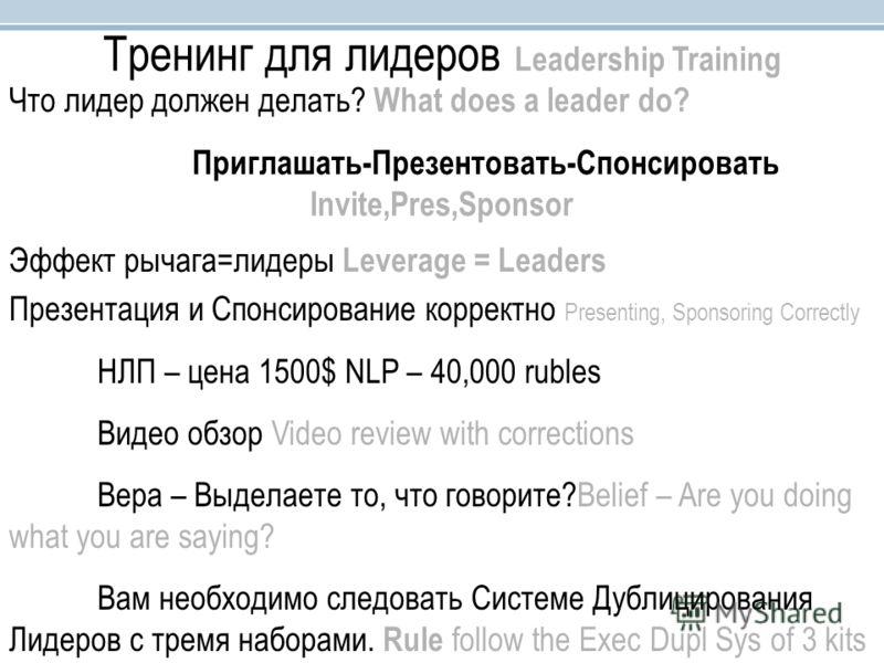 Тренинг для лидеров Leadership Training Что лидер должен делать? What does a leader do? Приглашать-Презентовать-Спонсировать Invite,Pres,Sponsor Эффект рычага=лидеры Leverage = Leaders Презентация и Спонсирование корректно Presenting, Sponsoring Corr