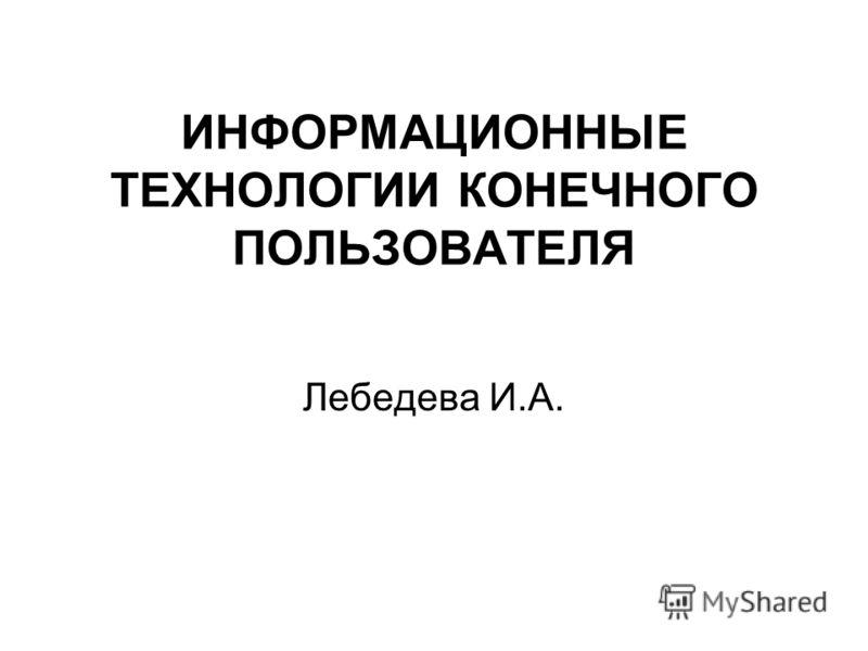 ИНФОРМАЦИОННЫЕ ТЕХНОЛОГИИ КОНЕЧНОГО ПОЛЬЗОВАТЕЛЯ Лебедева И.А.