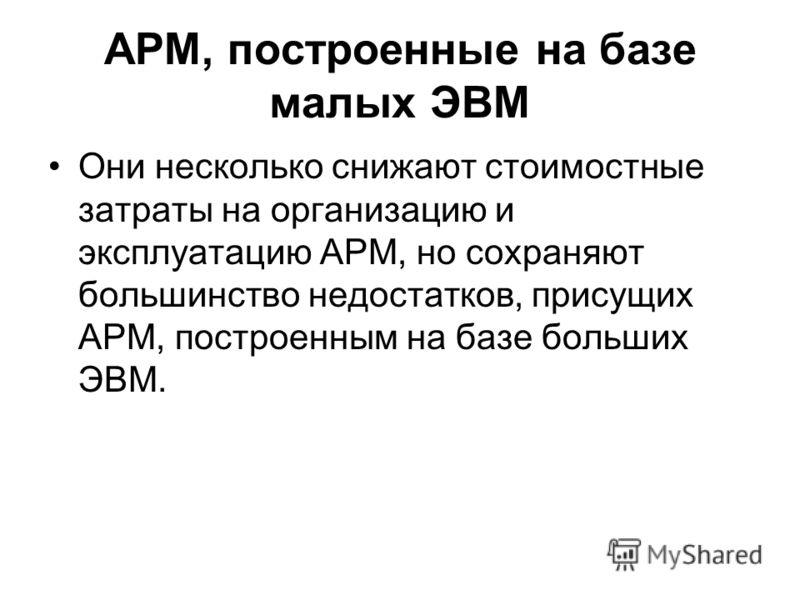 АРМ, построенные на базе малых ЭВМ Они несколько снижают стоимостные затраты на организацию и эксплуатацию АРМ, но сохраняют большинство недостатков, присущих АРМ, построенным на базе больших ЭВМ.