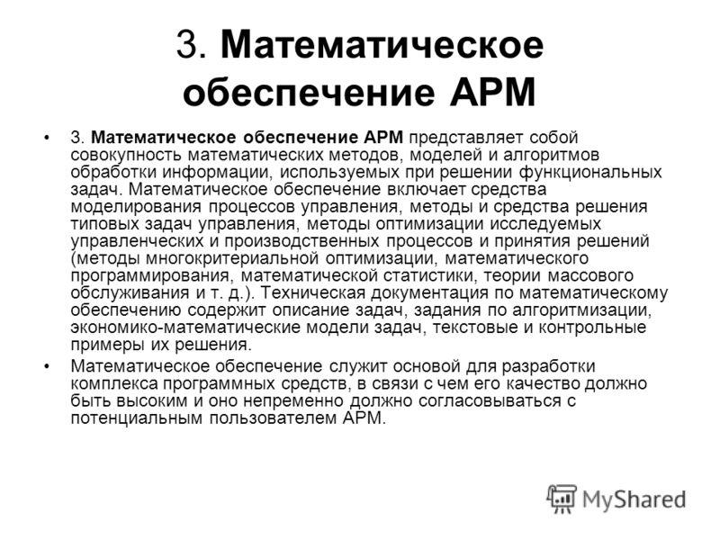 3. Математическое обеспечение АРМ 3. Математическое обеспечение АРМ представляет собой совокупность математических методов, моделей и алгоритмов обработки информации, используемых при решении функциональных задач. Математическое обеспечение включае
