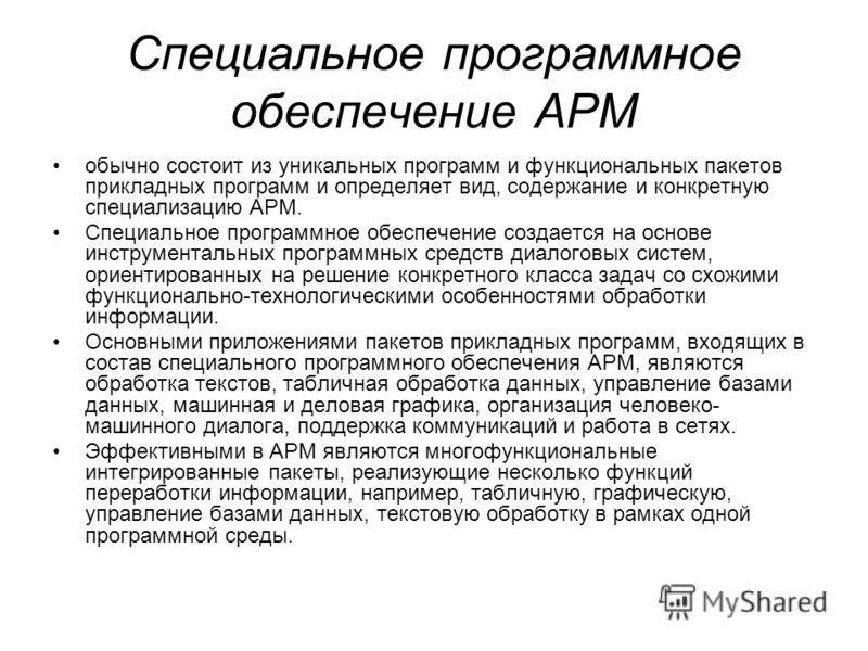 Специальное программное обеспечение АРМ обычно состоит из уникальных программ и функциональных пакетов прикладных программ и определяет вид, содержание и конкретную специализацию АРМ. Специальное программное обеспечение создается на основе инструмент