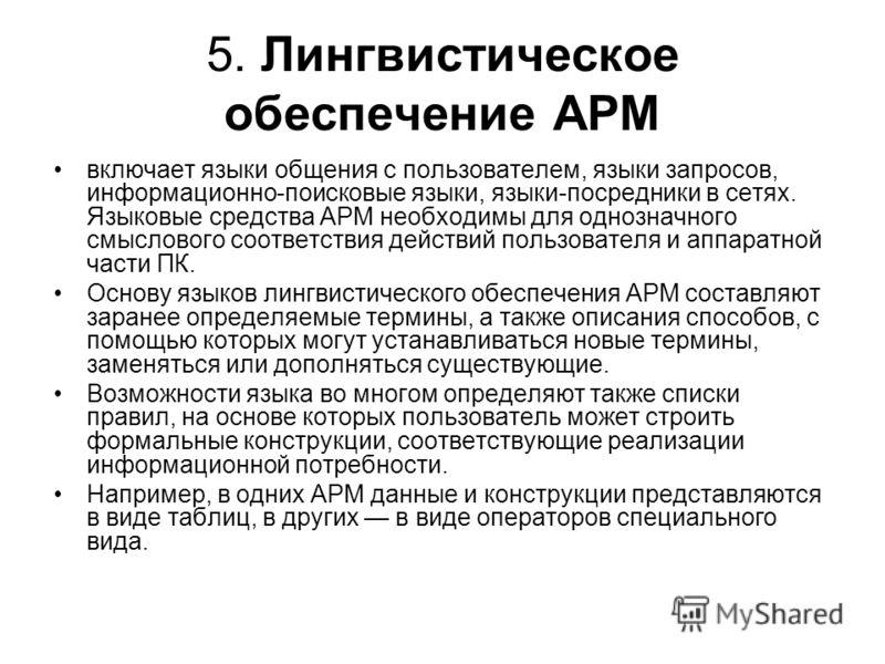 5. Лингвистическое обеспечение АРМ включает языки общения с пользователем, языки запросов, информационно-поисковые языки, языки-посредники в сетях. Языковые средства АРМ необходимы для однозначного смыслового соответствия действий пользователя и аппа