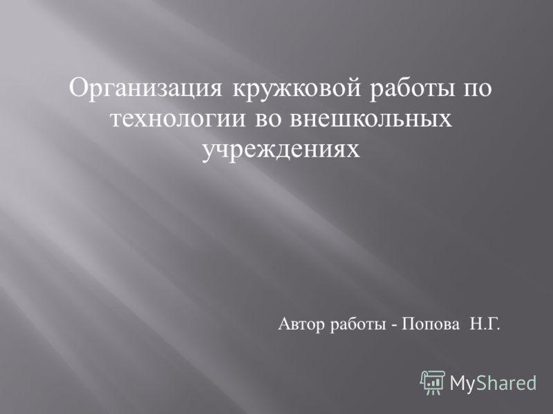 Организация кружковой работы по технологии во внешкольных учреждениях Автор работы - Попова Н. Г.
