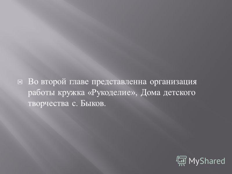 Во второй главе представленна организация работы кружка « Рукоделие », Дома детского творчества с. Быков.