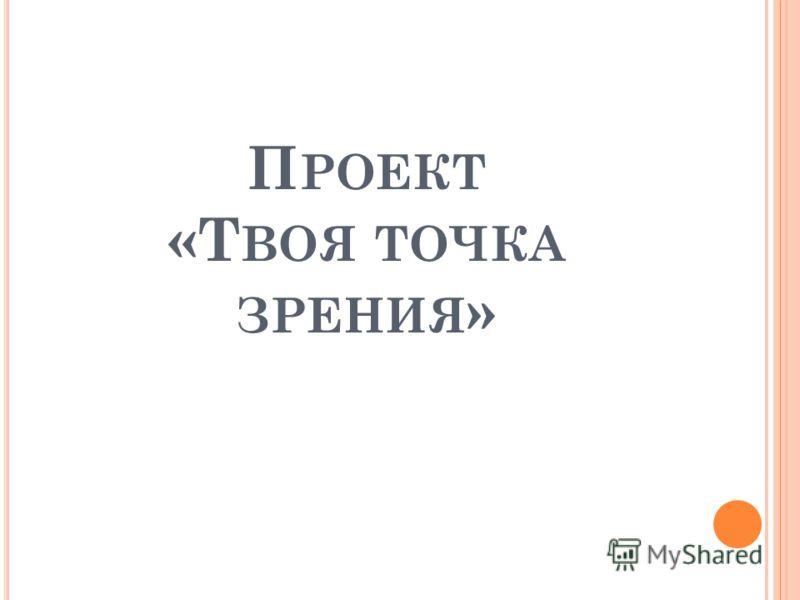 П РОЕКТ «Т ВОЯ ТОЧКА ЗРЕНИЯ »