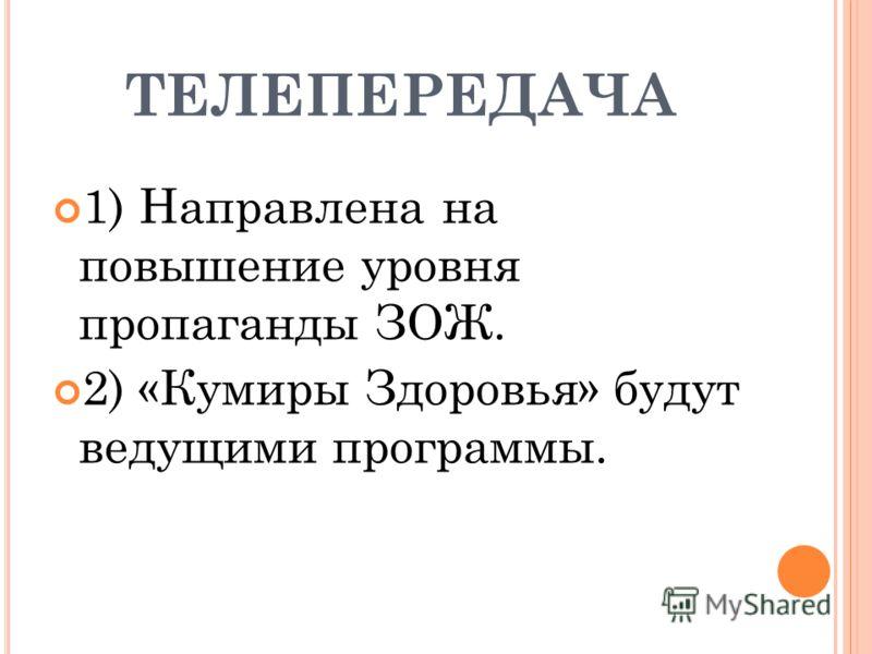 ТЕЛЕПЕРЕДАЧА 1) Направлена на повышение уровня пропаганды ЗОЖ. 2) «Кумиры Здоровья» будут ведущими программы.