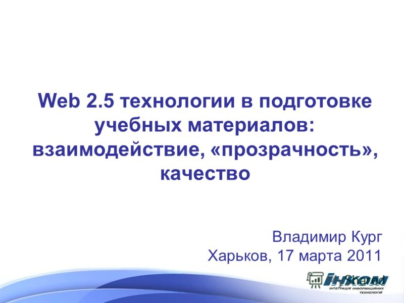 Web 2.5 технологии в подготовке учебных материалов: взаимодействие, «прозрачность», качество Владимир Кург Харьков, 17 марта 2011