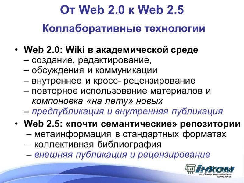От Web 2.0 к Web 2.5 Коллаборативные технологии Web 2.0: Wiki в академической среде – создание, редактирование, – обсуждения и коммуникации – внутреннее и кросс- рецензирование – повторное использование материалов и компоновка «на лету» новых – предп
