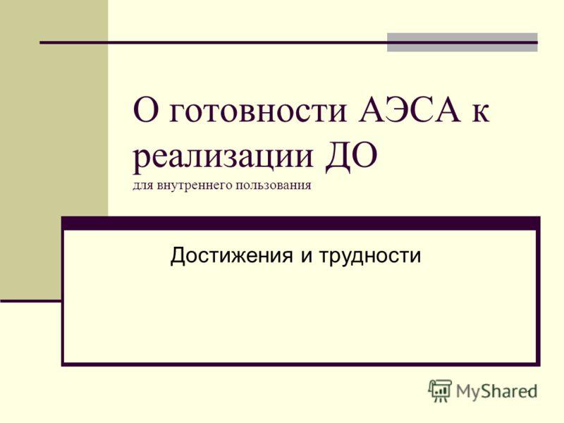 1 О готовности АЭСА к реализации ДО для внутреннего пользования Достижения и трудности
