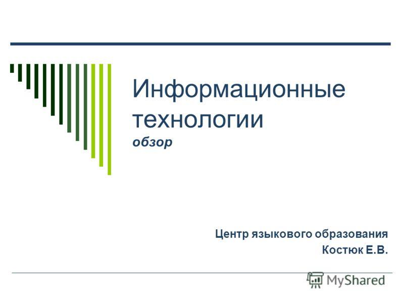 Информационные технологии обзор Центр языкового образования Костюк Е.В.