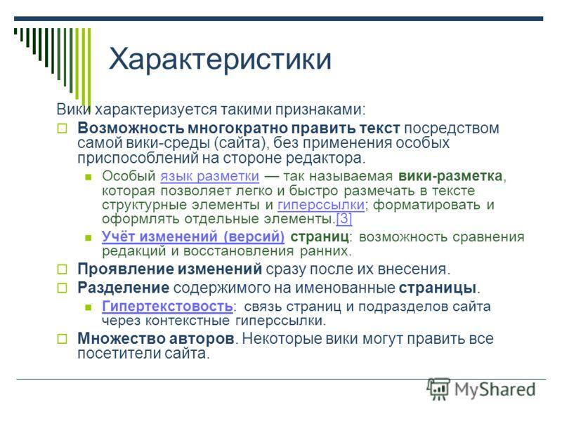 Характеристики Вики характеризуется такими признаками: Возможность многократно править текст посредством самой вики-среды (сайта), без применения особых приспособлений на стороне редактора. Особый язык разметки так называемая вики-разметка, которая п