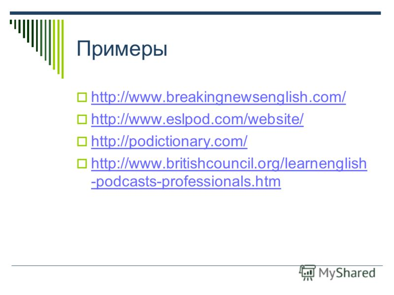 Примеры http://www.breakingnewsenglish.com/ http://www.eslpod.com/website/ http://podictionary.com/ http://www.britishcouncil.org/learnenglish -podcasts-professionals.htm http://www.britishcouncil.org/learnenglish -podcasts-professionals.htm