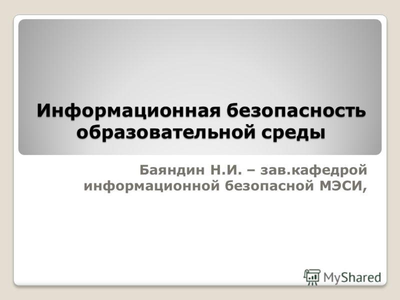 Информационная безопасность образовательной среды Баяндин Н.И. – зав.кафедрой информационной безопасной МЭСИ,