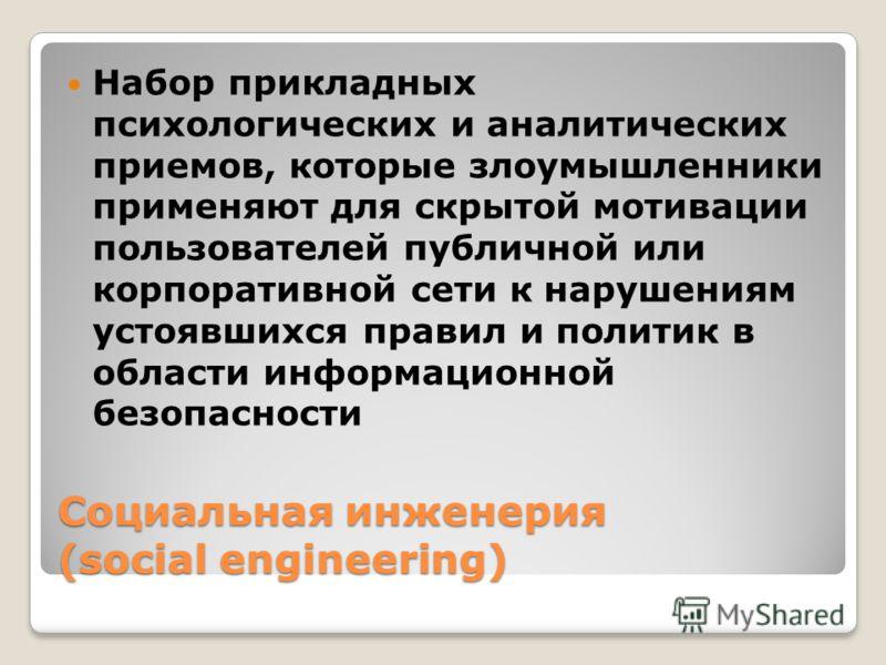 Социальная инженерия (social engineering) Набор прикладных психологических и аналитических приемов, которые злоумышленники применяют для скрытой мотивации пользователей публичной или корпоративной сети к нарушениям устоявшихся правил и политик в обла
