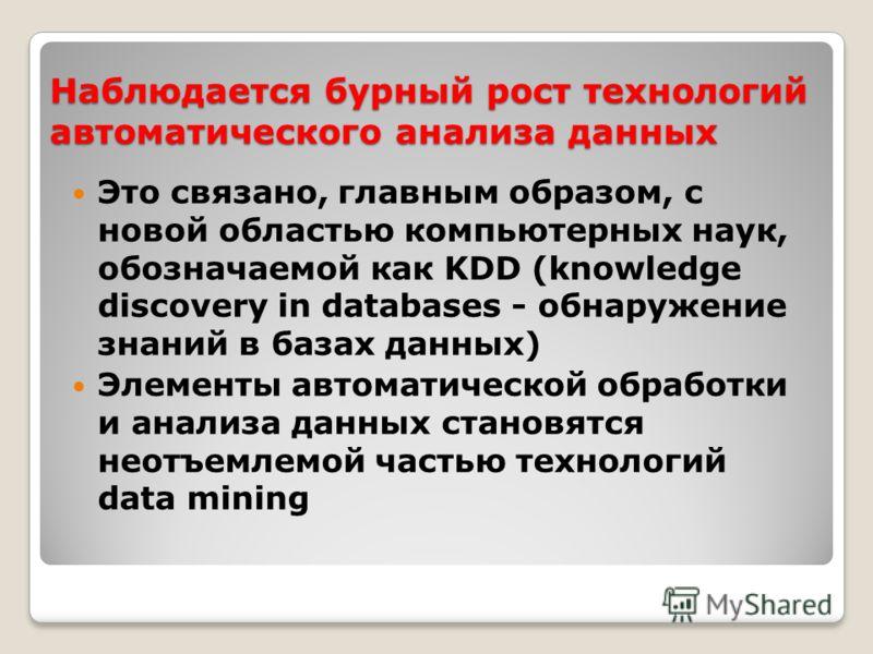 Наблюдается бурный рост технологий автоматического анализа данных Это связано, главным образом, с новой областью компьютерных наук, обозначаемой как KDD (knowledge discovery in databases - обнаружение знаний в базах данных) Элементы автоматической об