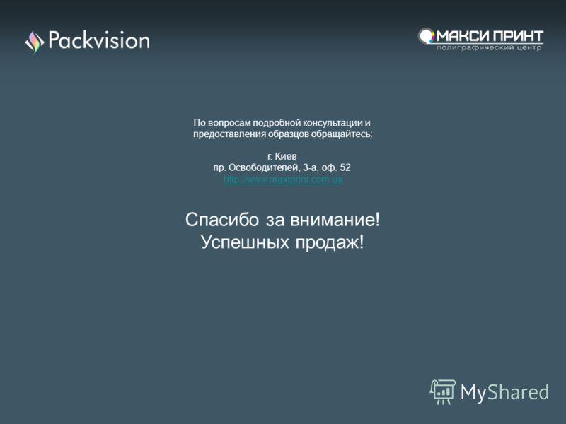По вопросам подробной консультации и предоставления образцов обращайтесь: г. Киев пр. Освободителей, 3-а, оф. 52 http://www.maxiprint.com.ua Спасибо за внимание! Успешных продаж!