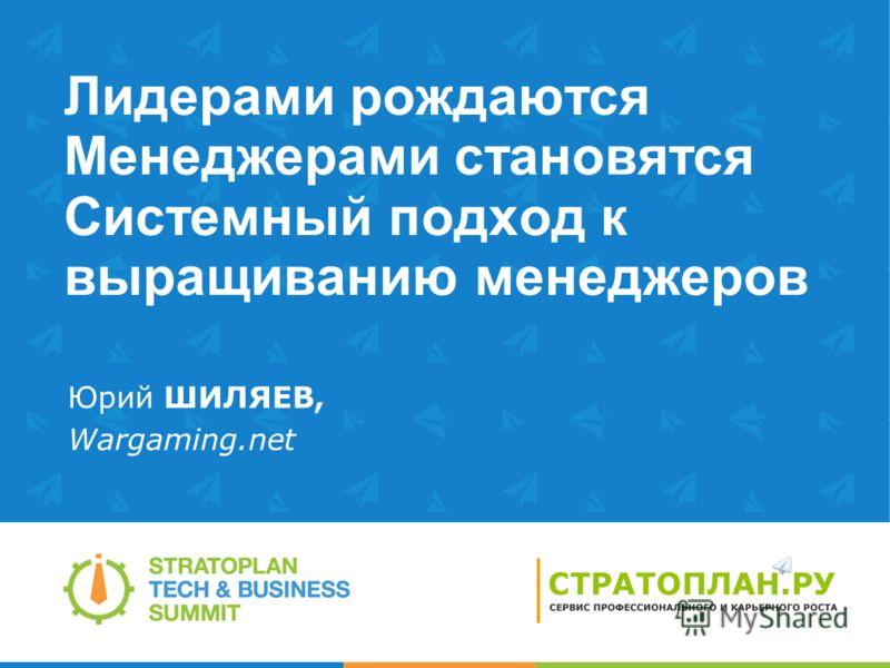 Лидерами рождаются Менеджерами становятся Системный подход к выращиванию менеджеров Юрий ШИЛЯЕВ, Wargaming.net