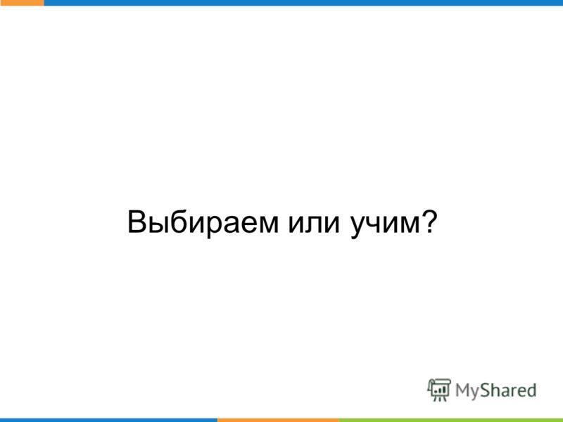 Выбираем или учим?