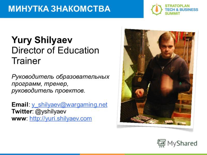 МИНУТКА ЗНАКОМСТВА Yury Shilyaev Director of Education Trainer Руководитель образовательных программ, тренер, руководитель проектов. Email: y_shilyaev@wargaming.net Twitter: @yshilyaev www: http://yuri.shilyaev.com