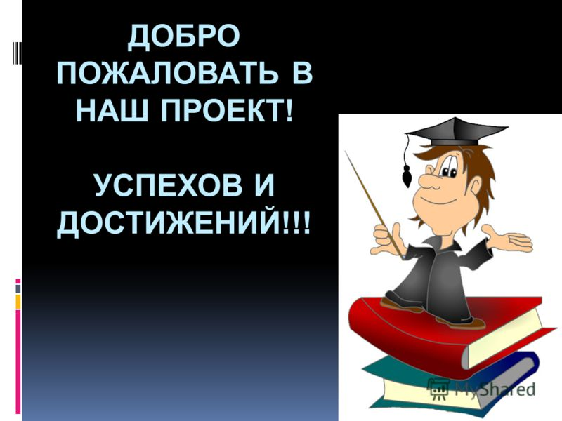 ДОБРО ПОЖАЛОВАТЬ В НАШ ПРОЕКТ! УСПЕХОВ И ДОСТИЖЕНИЙ!!!