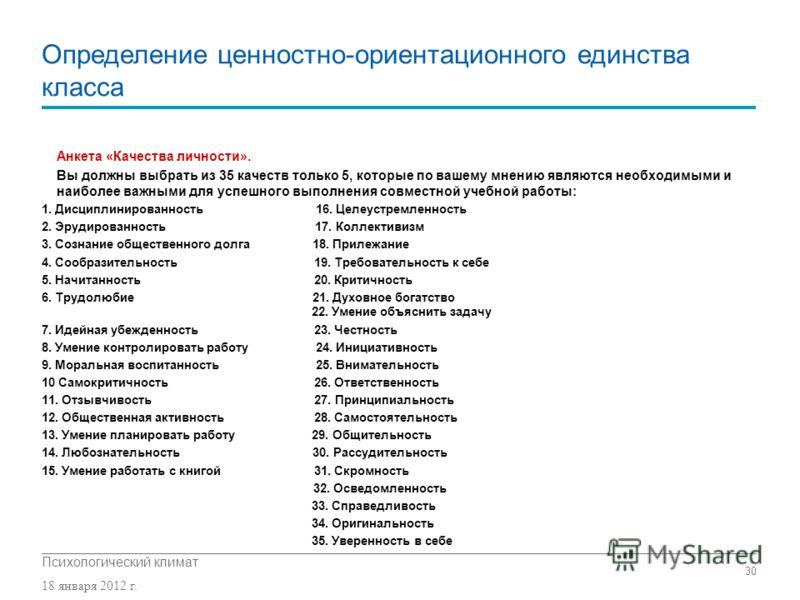 Психологический климат 18 января 2012 г. 30 Определение ценностно-ориентационного единства класса Анкета «Качества личности». Вы должны выбрать из 35 качеств только 5, которые по вашему мнению являются необходимыми и наиболее важными для успешного вы
