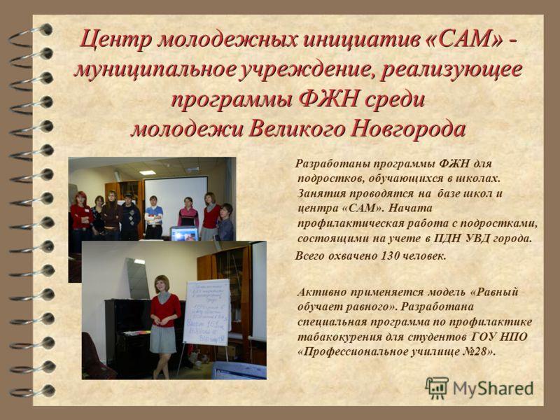 Центр молодежных инициатив «САМ» - муниципальное учреждение, реализующее программы ФЖН среди молодежи Великого Новгорода Разработаны программы ФЖН для подростков, обучающихся в школах. Занятия проводятся на базе школ и центра «САМ». Начата профилакти