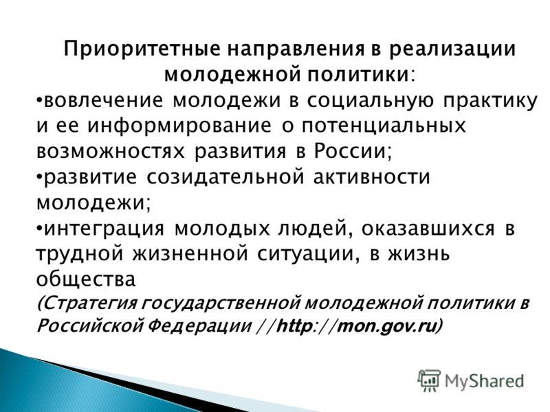 Приоритетные направления в реализации молодежной политики: вовлечение молодежи в социальную практику и ее информирование о потенциальных возможностях развития в России; развитие созидательной активности молодежи; интеграция молодых людей, оказавшихся