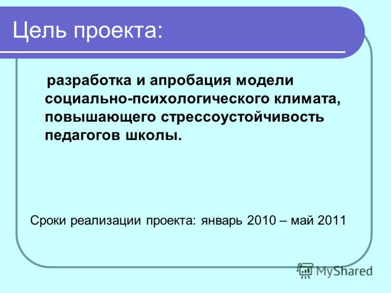 Цель проекта: разработка и апробация модели социально-психологического климата, повышающего стрессоустойчивость педагогов школы. Сроки реализации проекта: январь 2010 – май 2011