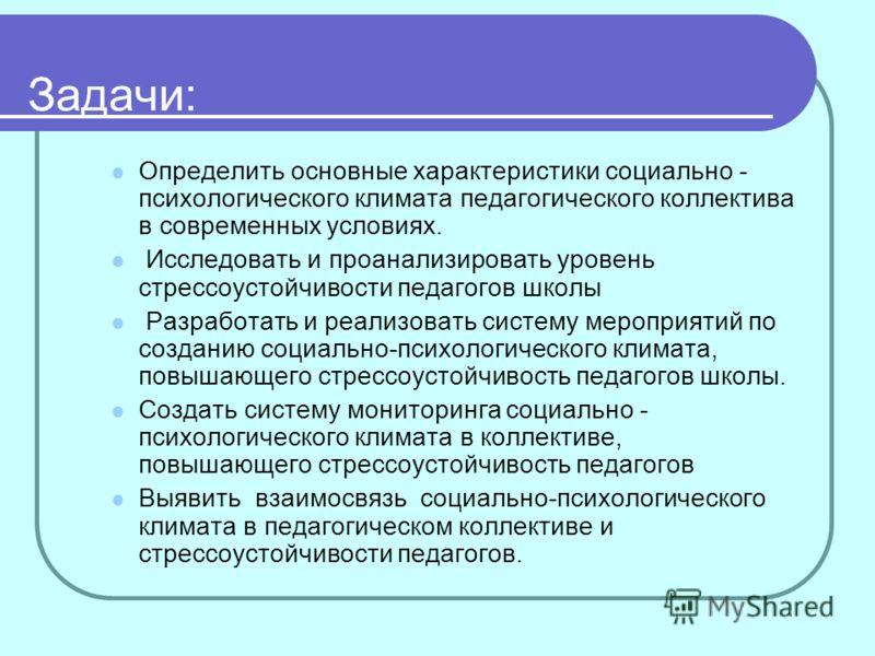 Задачи: Определить основные характеристики социально - психологического климата педагогического коллектива в современных условиях. Исследовать и проанализировать уровень стрессоустойчивости педагогов школы Разработать и реализовать систему мероприяти