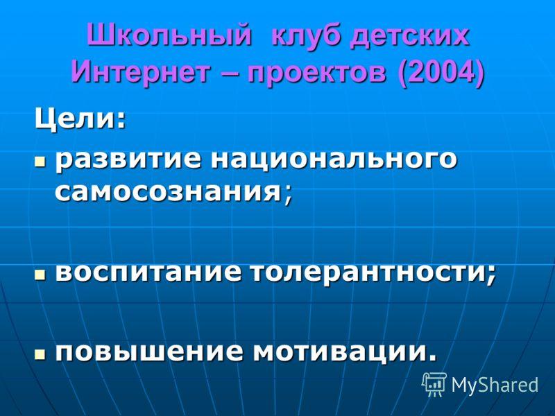 Школьный клуб детских Интернет – проектов (2004) Цели: развитие национального самосознания; развитие национального самосознания; воспитание толерантности; воспитание толерантности; повышение мотивации. повышение мотивации.