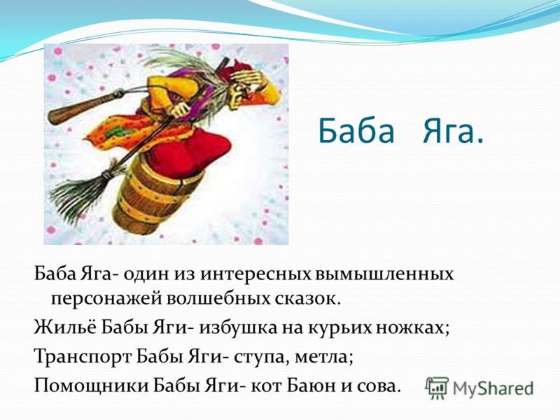 Баба Яга. Баба Яга- один из интересных вымышленных персонажей волшебных сказок. Жильё Бабы Яги- избушка на курьих ножках; Транспорт Бабы Яги- ступа, метла; Помощники Бабы Яги- кот Баюн и сова.