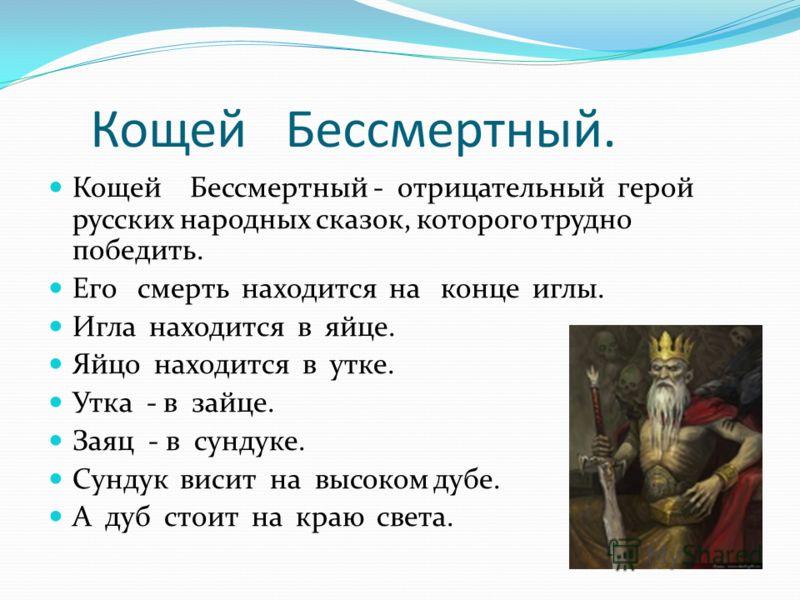 Кощей Бессмертный. Кощей Бессмертный - отрицательный герой русских народных сказок, которого трудно победить. Его смерть находится на конце иглы. Игла находится в яйце. Яйцо находится в утке. Утка - в зайце. Заяц - в сундуке. Сундук висит на высоком