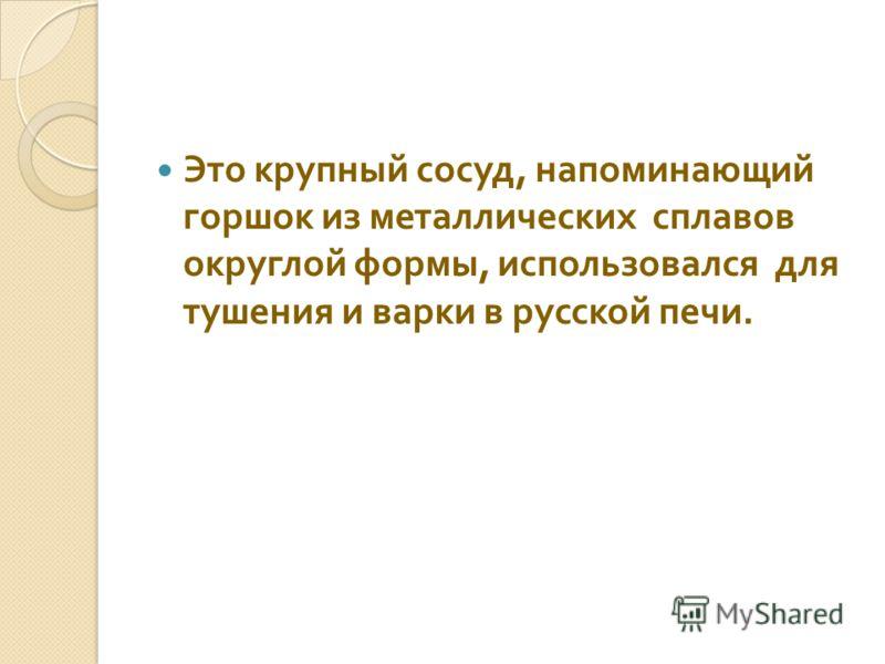 Это крупный сосуд, напоминающий горшок из металлических сплавов округлой формы, использовался для тушения и варки в русской печи.