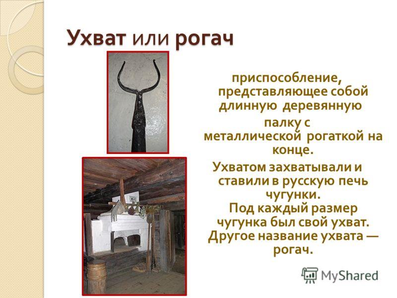 Ухват или рогач приспособление, представляющее собой длинную деревянную палку с металлической рогаткой на конце. Ухватом захватывали и ставили в русскую печь чугунки. Под каждый размер чугунка был свой ухват. Другое название ухвата рогач.