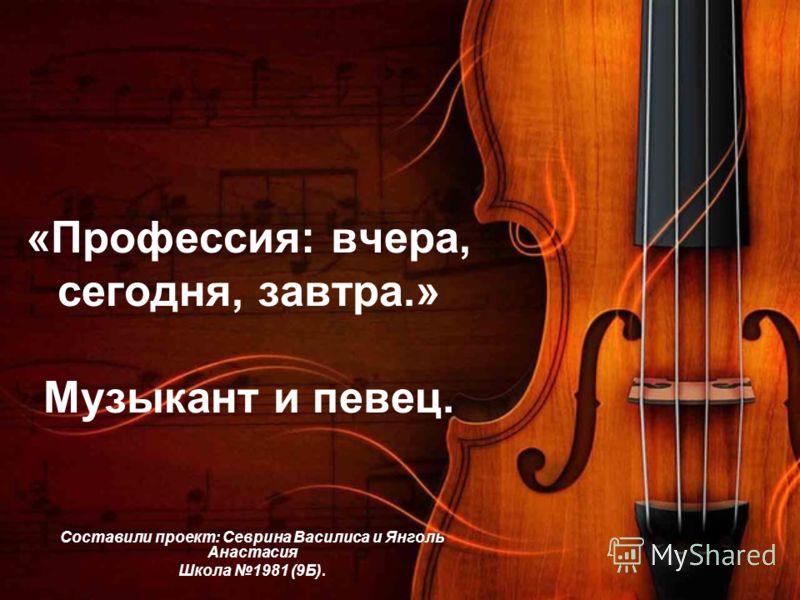 «Профессия: вчера, сегодня, завтра.» Музыкант и певец. Составили проект: Севрина Василиса и Янголь Анастасия Школа 1981 (9Б).