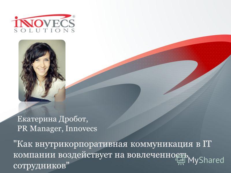 Екатерина Дробот, PR Manager, Innovecs Как внутрикорпоративная коммуникация в IT компании воздействует на вовлеченность сотрудников