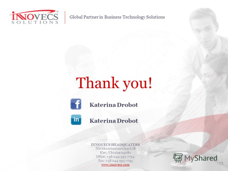 Global Partner in Business Technology Solutions Thank you! INNOVECS HEADQUATERS Novokonstantinovskaya 18 Kiev, Ukraine 04080 Office: +38-044-593-7794 Fax: +38 044-593-7795 www.innovecs.com 23 Katerina Drobot