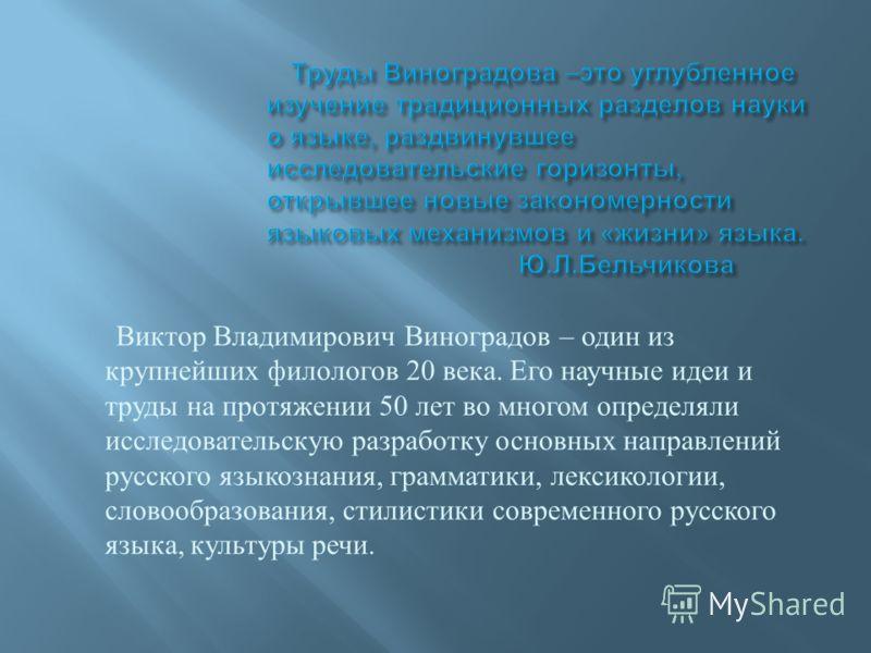 Виктор Владимирович Виноградов – один из крупнейших филологов 20 века. Его научные идеи и труды на протяжении 50 лет во многом определяли исследовательскую разработку основных направлений русского языкознания, грамматики, лексикологии, словообразован